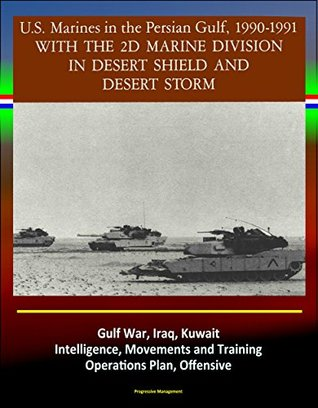 With the 2d Marine Division in Desert Shield and Desert Storm - U.S. Marines in the Persian Gulf, 1990-1991 - Gulf War, Iraq, Kuwait, Intelligence, Movements and Training, Operations Plan, Offensive