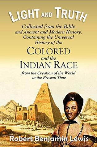 Light and Truth: Collected from the Bible and Ancient and Modern History, Containing the Universal History of the Colored and the Indian Race, from the ... of the World to the Present Time (1844)