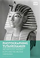 Photographing Tutankhamun: Archaeology, Ancient Egypt, and the Archive (Photography, History: History, Photography)