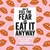 How to Feel the Fear and Eat It Anyway: How to Eat Everything (and Stop Worrying About it)