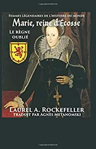 Marie, reine d'Ecosse: le regne oublie: Femmes légendaires de l'histoire du monde