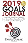 2019 Goals Journal: A One-Year Personal Goal Achievement System Inspiring You to Dream, Plan, and Take Immediate Action Towards Your Goals