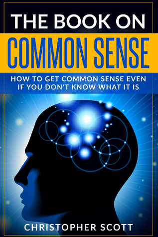 The Book On Common Sense: How to Get Common Sense Even If You Don't Know What It Is