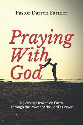 Praying with God: Releasing Heaven on Earth Through the Power of the Lord's Prayer Darren Farmer, Dena Boucher