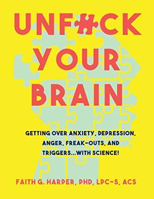 Unfuck Your Brain: Using Science to Get Over Anxiety, Depression, Anger, Freak-Outs, and Triggers (Five Minute Therapy Book 1)