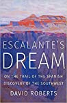 Escalante's Dream: On the Trail of the Spanish Discovery of the Southwest