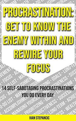 Procrastination: Get To Know the Enemy Within and Rewire Your Focus - 14 Self-Sabotaging Procrastinations You Do Every Day
