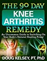 The 90 Day Knee Arthritis Remedy: An Uncommon Guide to Switching On Your Body's Natural Healing Power