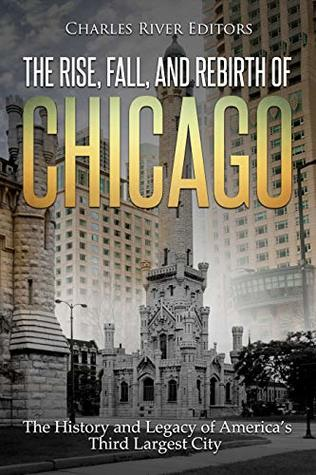 The Rise, Fall, and Rebirth of Chicago: The History and Legacy of America's Third Largest City
