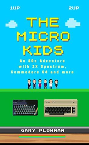 The Micro Kids: An 80s Adventure with ZX Spectrum, Commodore 64 and more (Video Games Book)
