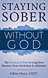 Staying Sober Without God: The Practical 12 Steps to Long-Term Recovery From Alcoholism and Addictions
