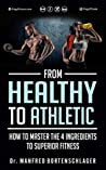 From Healthy to Athletic: How to Master the 4 Ingredients to Superior Fitness