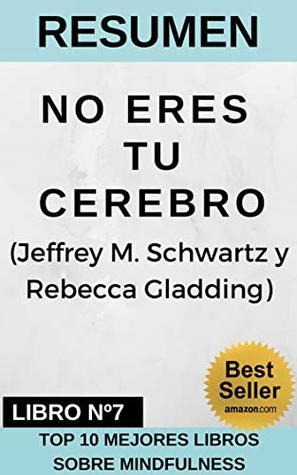 RESUMEN - NO ERES TU CEREBRO (Jeffrey M. Schwartz y Rebecca Gladding): La solución de 4 pasos para cambiar los malos hábitos, acabar con el pensamiento ... DE MINDFULNESS nº 7)