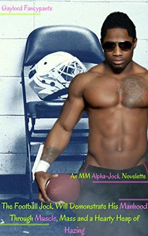 The Football Jock Will Demonstrate His Manhood Through Muscle, Mass and a Hearty Heap of Hazing: An MM Alpha-Jock Novelette (These Jocks Bathe Together Beneath Brutal Taps of Bashful Moisture Book 2)