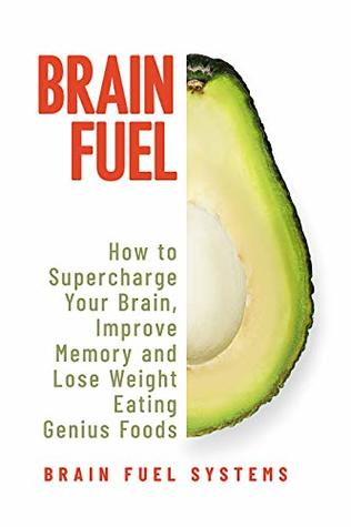 Brain Fuel: Supercharge Your Brain, Improve Memory and Lose Weight Eating Genius Foods