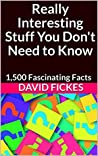 Really Interesting Stuff You Don't Need to Know: 1,500 Fascinating Facts