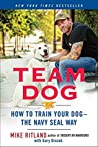 Team Dog: How to Establish Trust and Authority and Get Your Dog Perfectly Trained the Navy  Seal Way