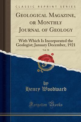 Geological Magazine, or Monthly Journal of Geology, Vol. 58: With Which Is Incorporated the Geologist; January December, 1921 (Classic Reprint)