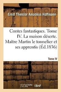 Contes Fantastiques. Tome IV. La Maison D�serte. Ma�tre Martin Le Tonnelier Et Ses Apprentis