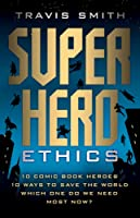 Superhero Ethics: 10 Comic Book Heroes; 10 Ways to Save the World; Which One Do We Need Most Now?