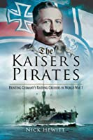 The Kaiser's Pirates: Hunting Germany's Raiding Cruisers in World War I
