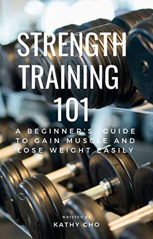 Strength Training 101 A Beginner S Guide To Gain Muscle And Lose
