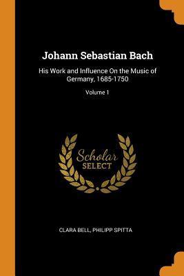 Johann Sebastian Bach: His Work and Influence on the Music of Germany, 1685-1750; Volume 1