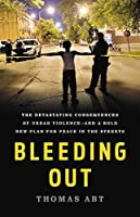Bleeding Out: The Devastating Consequences of Urban Violence--and a Bold New Plan for Peace in the Streets