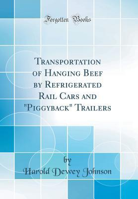 Transportation of Hanging Beef by Refrigerated Rail Cars and Piggyback Trailers (Classic Reprint)