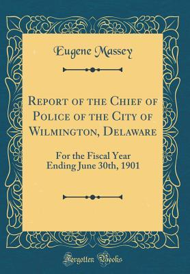 Report of the Chief of Police of the City of Wilmington, Delaware: For the Fiscal Year Ending June 30th, 1901 (Classic Reprint)