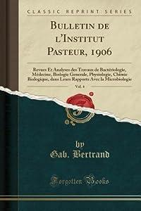 Bulletin de l'Institut Pasteur, 1906, Vol. 4: Revues Et Analyses Des Travaux de Bact�riologie, M�decine, Biologie Generale, Physiologie, Chimie Biologique, Dans Leurs Rapports Avec La Microbiologie