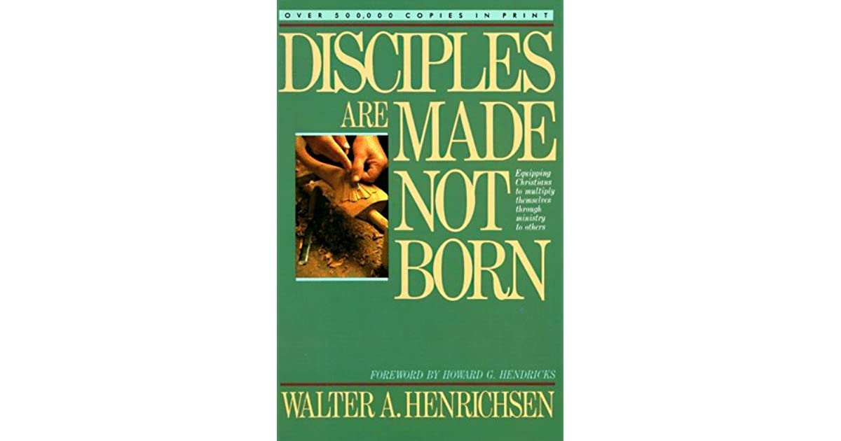 Disciples Are Made Not Born By Walter A Henrichsen