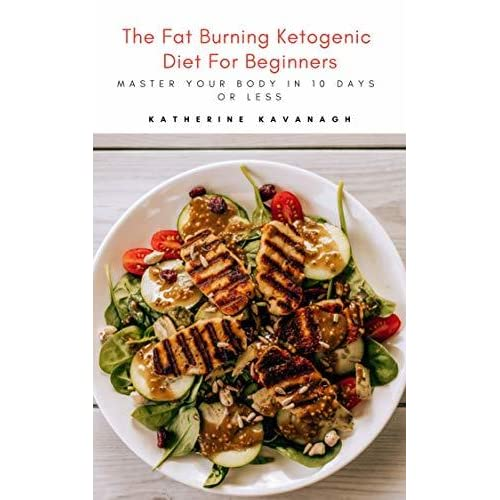 the fat burning ketogenic diet for beginners master your body in 10 days or less