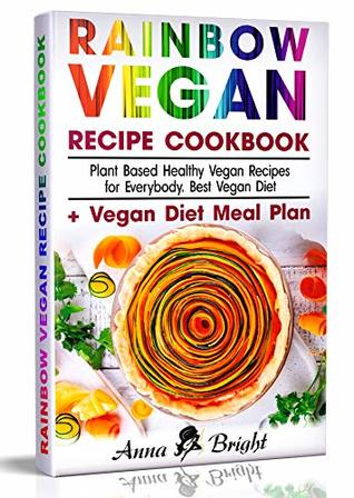 Rainbow Vegan Recipe Cookbook: Easy Plant Based Healthy Vegan Recipes for Everybody. Best 7 Days Vegan Diet (+ Simple Meal Plan for Vegans for Weight Loss, Detox, Cleanse and Healthy Life)