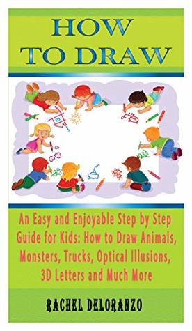How To Draw An Easy And Enjoyable Step By Step Guide For Kids How To Draw Animals Monsters Trucks Optical Illusions 3d Letters And Much More By Rachel Deloranzo