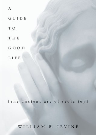 Cover for A Guide to the Good Life: The Ancient Art of Stoic Joy, by William B. Irvine