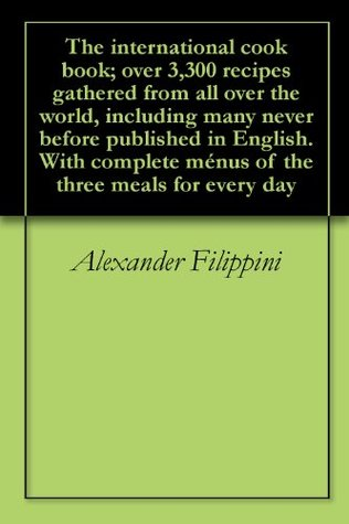 The international cook book; over 3,300 recipes gathered from all over the world, including many never before published in English. With complete ménus of the three meals for every day