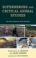 Superheroes and Critical Animal Studies: The Heroic Beasts of Total Liberation (Critical Animal Studies and Theory)
