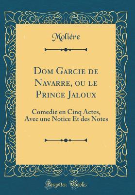 Dom Garcie de Navarre, Ou Le Prince Jaloux: Comedie En Cinq Actes, Avec Une Notice Et Des Notes (Classic Reprint)