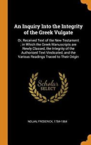 An Inquiry Into the Integrity of the Greek Vulgate: Or, Received Text of the New Testament; in Which the Greek Manuscripts are Newly Classed, the Integrity of the Authorised Text Vindicated, and the Various Readings Traced to Their Origin