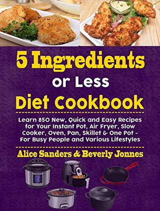 5 Ingredients or Less Diet Cookbook: Learn 850 New, Quick and Easy Recipes for Your Instant Pot, Air Fryer, Slow Cooker, Oven, Pan, Skillet & One Pot - For Busy People and Various Lifestyles