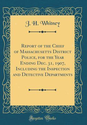 Report of the Chief of Massachusetts District Police, for the Year Ending Dec. 31, 1907, Including the Inspection and Detective Departments (Classic Reprint)