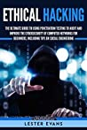 Ethical Hacking: The Ultimate Beginner's Guide to Using Penetration Testing to Audit and Improve the Cybersecurity of Computer Networks, Including Tips on Social Engineering