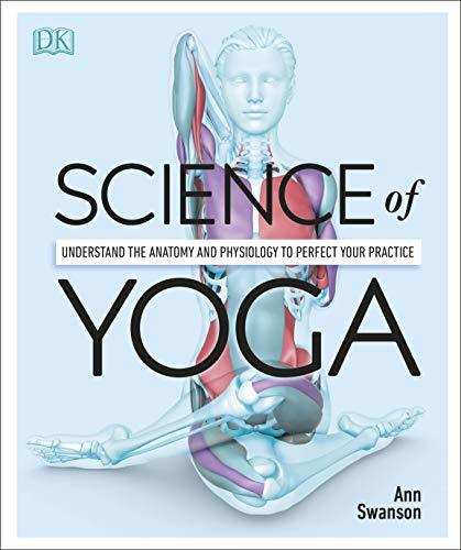 Science of Yoga. Understand the Anatomy and Physiology to Perfect Your Practice (Swanson, 2019)