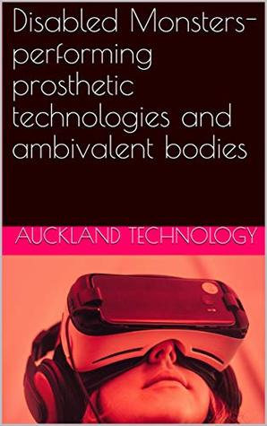 Disabled Monsters- performing prosthetic technologies and ambivalent bodies Auckland technology