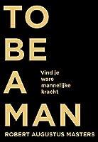 To be a man: vind je ware mannelijke kracht