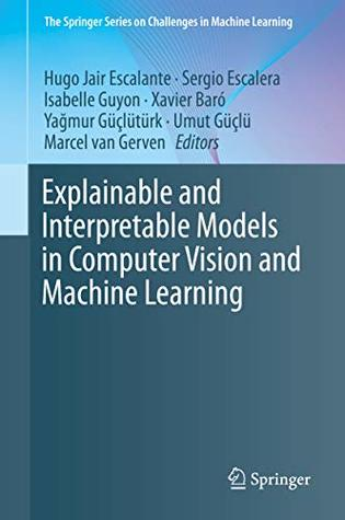 Explainable and Interpretable Models in Computer Vision and Machine Learning (The Springer Series on Challenges in Machine Learning)