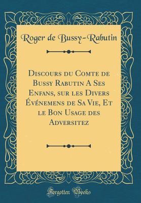 Discours Du Comte de Bussy Rabutin a Ses Enfans, Sur Les Divers �v�nemens de Sa Vie, Et Le Bon Usage Des Adversitez (Classic Reprint)