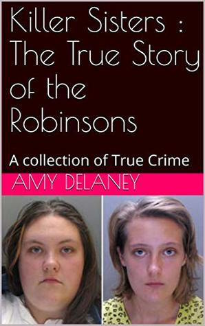 Killer Sisters : The True Story of the Robinsons: A collection of True Crime Amy Delaney