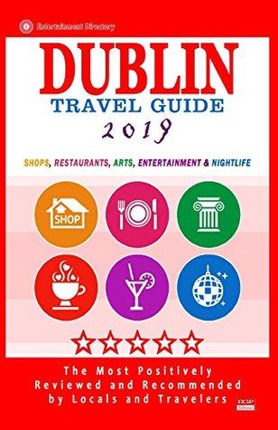 Dublin Travel Guide 2019: Shops, Restaurants, Arts, Entertainment and Nightlife in Dublin, Ireland (City Travel Guide 2019)
